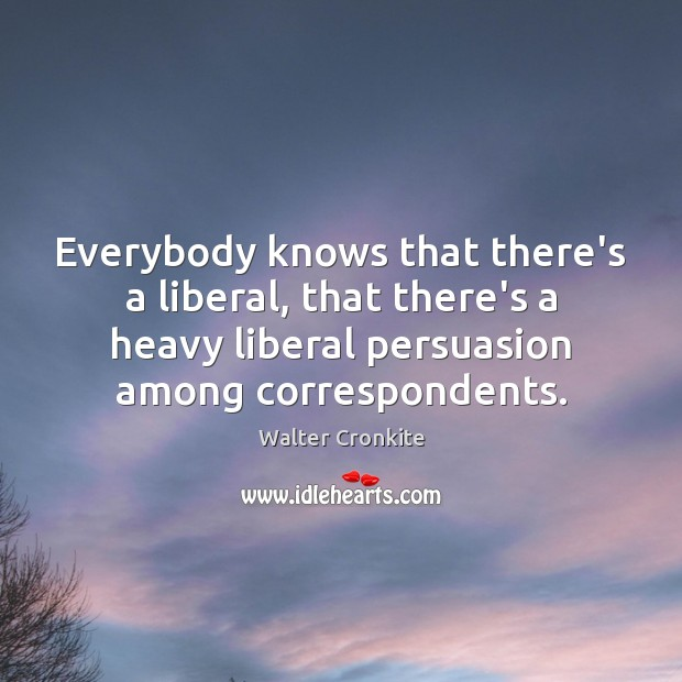 Everybody knows that there's a liberal, that there's a heavy liberal persuasion Walter Cronkite Picture Quote