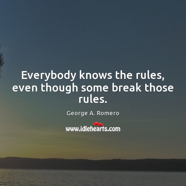 Everybody knows the rules, even though some break those rules. George A. Romero Picture Quote