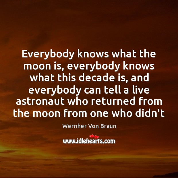 Everybody knows what the moon is, everybody knows what this decade is, Wernher Von Braun Picture Quote
