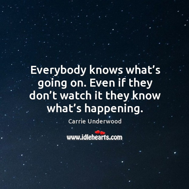 Everybody knows what's going on. Even if they don't watch it they know what's happening. Image