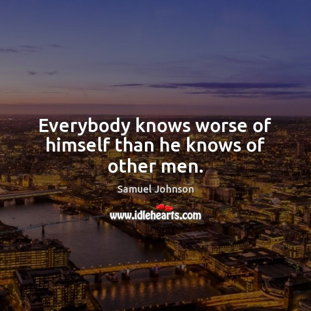 Image, Everybody knows worse of himself than he knows of other men.