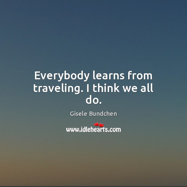 Image, Everybody learns from traveling. I think we all do.