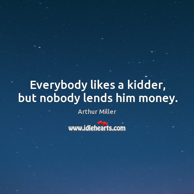 Image, Everybody likes a kidder, but nobody lends him money.