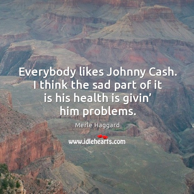 Everybody likes johnny cash. I think the sad part of it is his health is givin' him problems. Merle Haggard Picture Quote