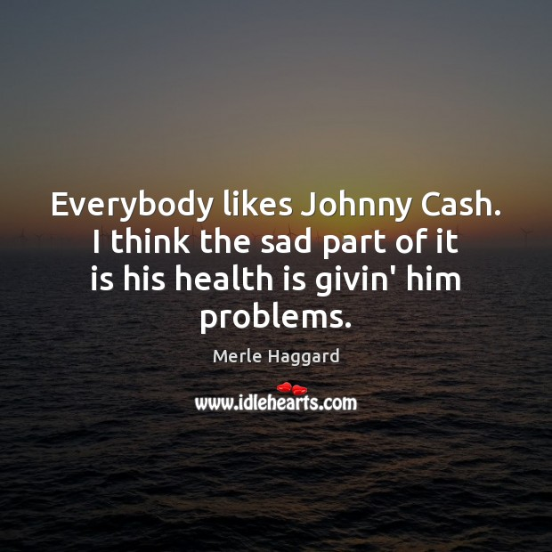 Everybody likes Johnny Cash. I think the sad part of it is Merle Haggard Picture Quote