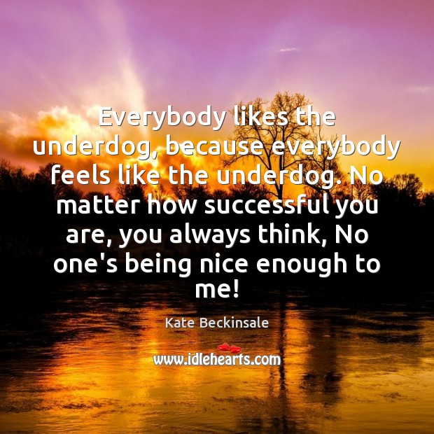 Everybody likes the underdog, because everybody feels like the underdog. No matter Kate Beckinsale Picture Quote