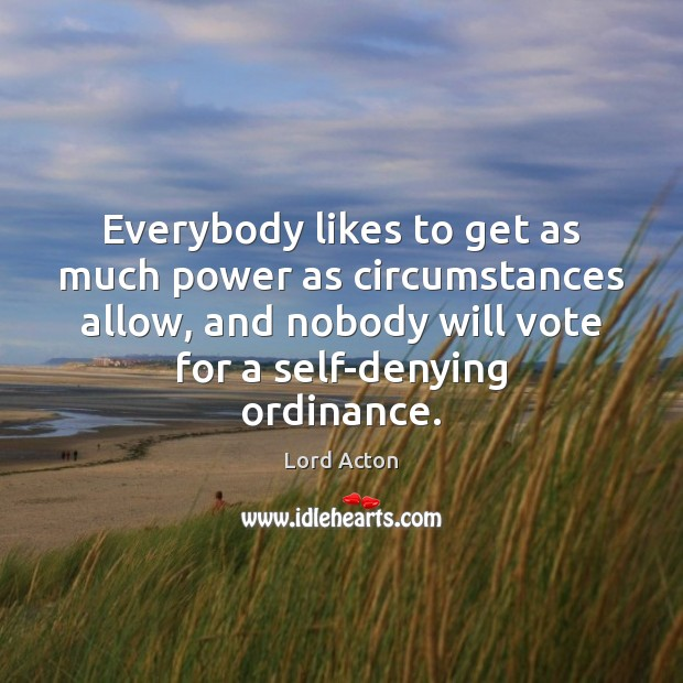 Everybody likes to get as much power as circumstances allow, and nobody Lord Acton Picture Quote