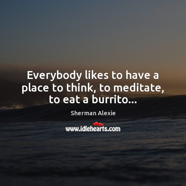 Everybody likes to have a place to think, to meditate, to eat a burrito… Sherman Alexie Picture Quote