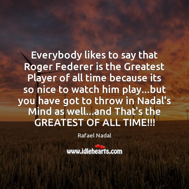 Everybody likes to say that Roger Federer is the Greatest Player of Rafael Nadal Picture Quote
