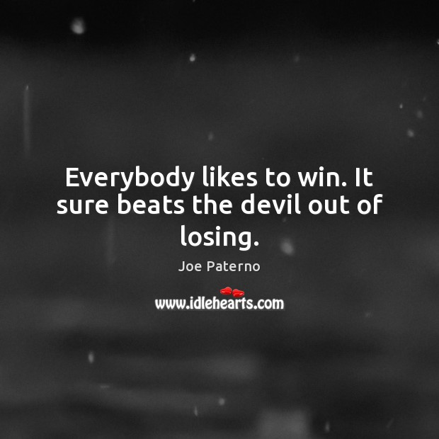 Everybody likes to win. It sure beats the devil out of losing. Image