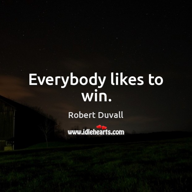 Everybody likes to win. Robert Duvall Picture Quote