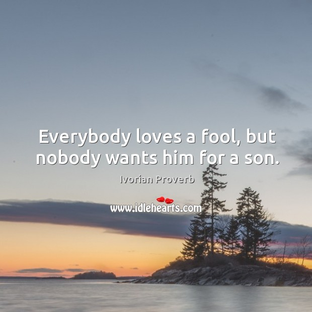Everybody loves a fool, but nobody wants him for a son. Ivorian Proverbs Image