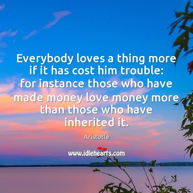 Image, Everybody loves a thing more if it has cost him trouble: for