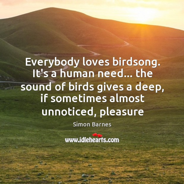 Everybody loves birdsong. It's a human need… the sound of birds gives Simon Barnes Picture Quote