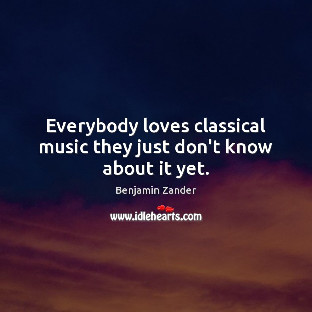 Everybody loves classical music they just don't know about it yet. Benjamin Zander Picture Quote