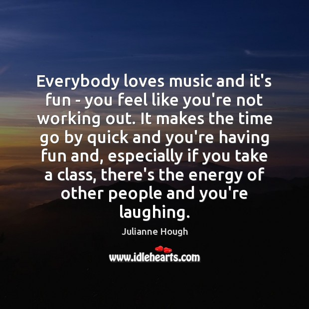 Image, Everybody loves music and it's fun – you feel like you're not
