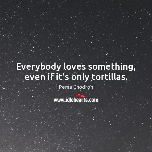 Image, Everybody loves something, even if it's only tortillas.