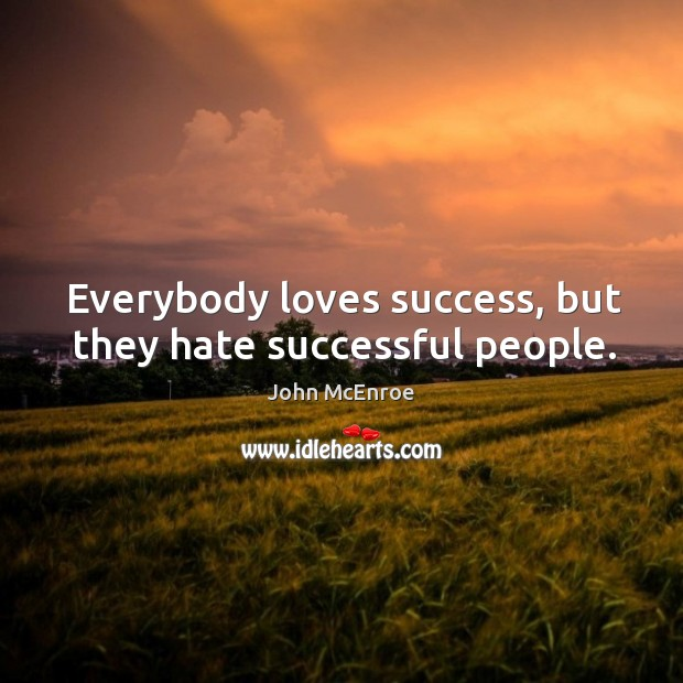 Everybody loves success, but they hate successful people. John McEnroe Picture Quote