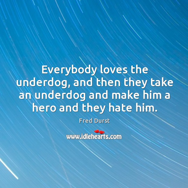 Everybody loves the underdog, and then they take an underdog and make him a hero and they hate him. Fred Durst Picture Quote