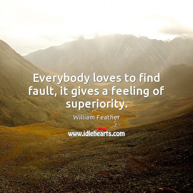 Everybody loves to find fault, it gives a feeling of superiority. William Feather Picture Quote