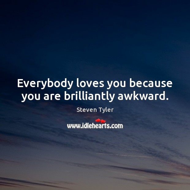 Everybody loves you because you are brilliantly awkward. Steven Tyler Picture Quote