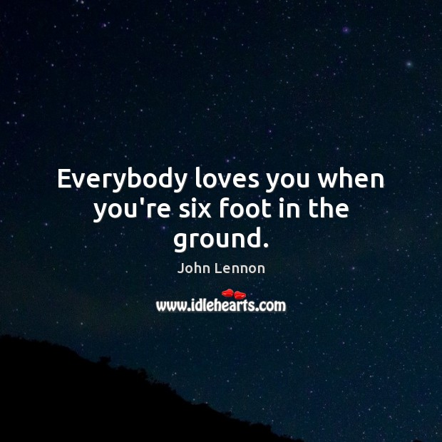 Everybody loves you when you're six foot in the ground. Image
