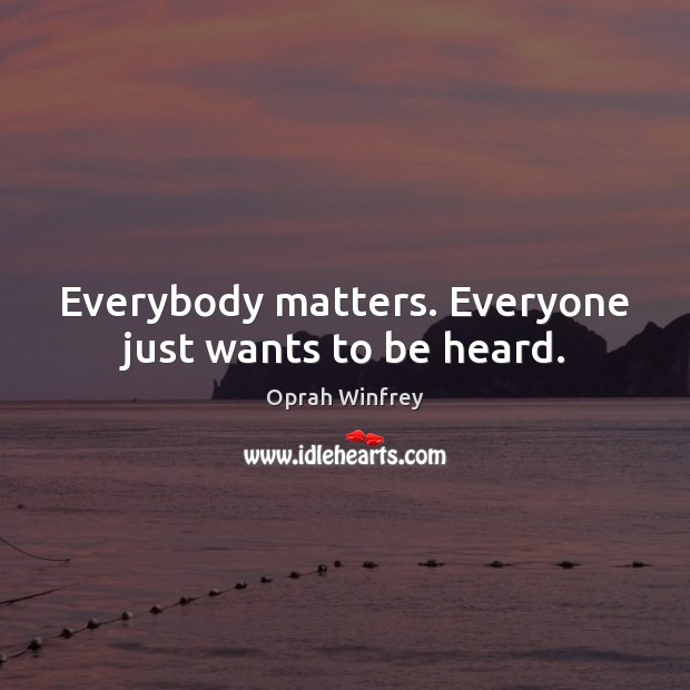 Everybody matters. Everyone just wants to be heard. Oprah Winfrey Picture Quote
