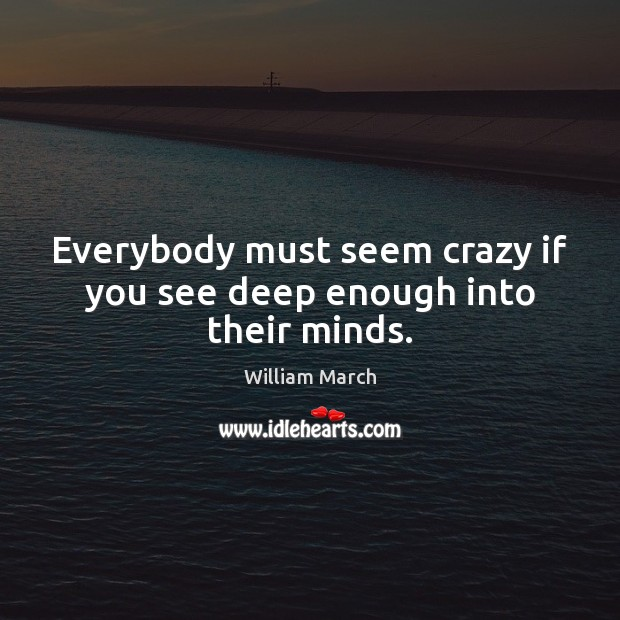 Everybody must seem crazy if you see deep enough into their minds. Image