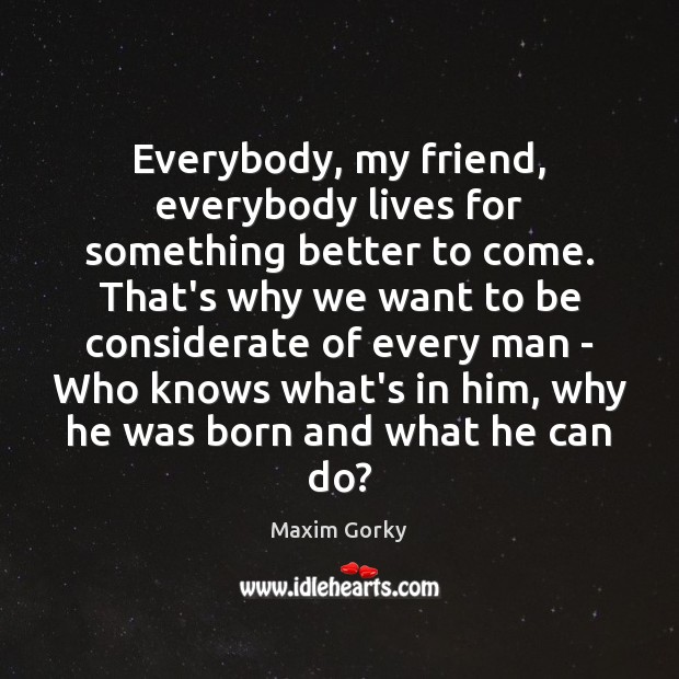 Image, Everybody, my friend, everybody lives for something better to come. That's why