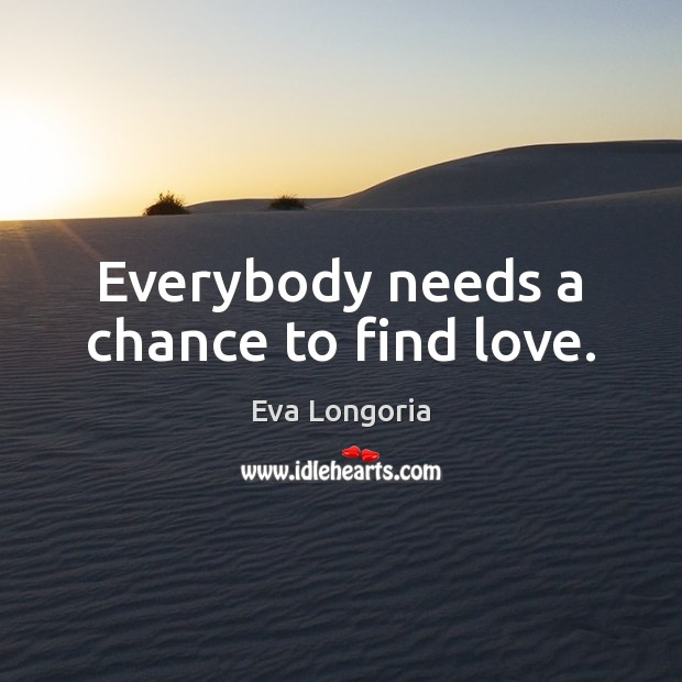 Everybody needs a chance to find love. Eva Longoria Picture Quote