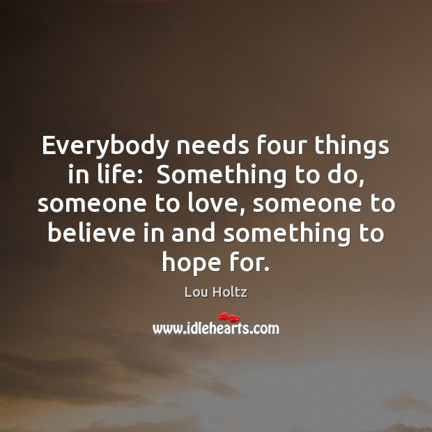 Everybody needs four things in life:  Something to do, someone to love, Lou Holtz Picture Quote
