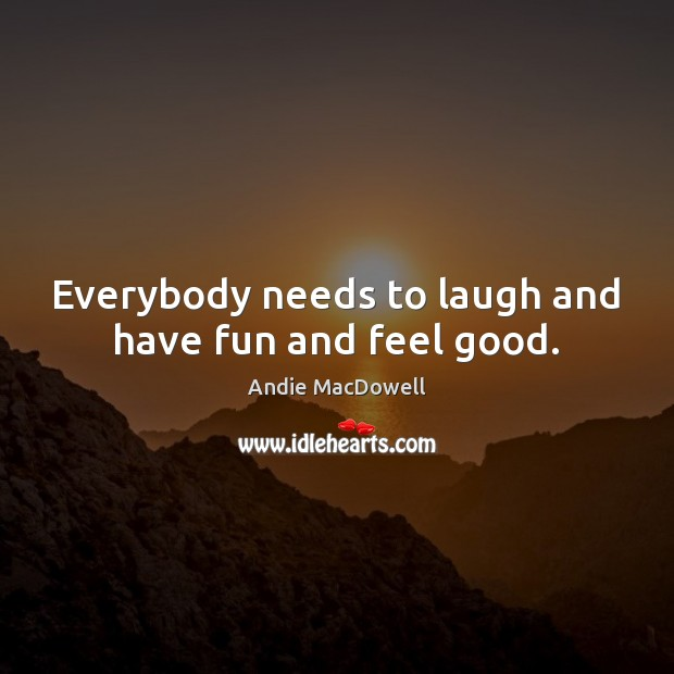 Everybody needs to laugh and have fun and feel good. Image