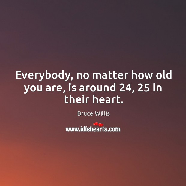 Everybody, no matter how old you are, is around 24, 25 in their heart. Bruce Willis Picture Quote