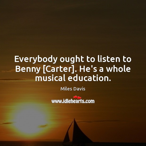 Everybody ought to listen to Benny [Carter]. He's a whole musical education. Miles Davis Picture Quote