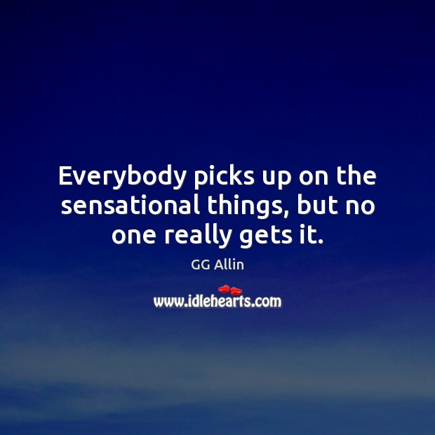 Everybody picks up on the sensational things, but no one really gets it. Image