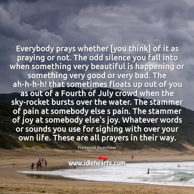 Everybody prays whether [you think] of it as praying or not. The Image