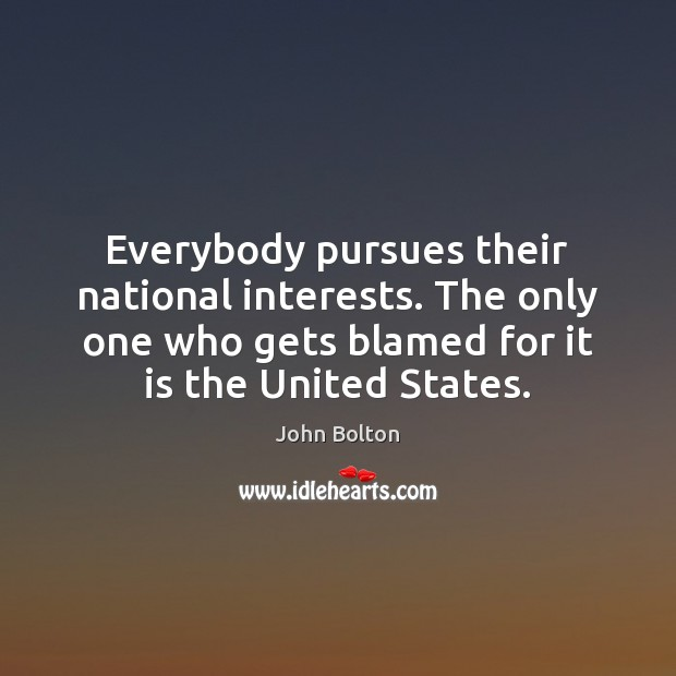 Everybody pursues their national interests. The only one who gets blamed for John Bolton Picture Quote