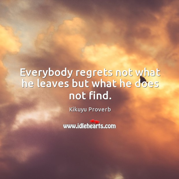 Everybody regrets not what he leaves but what he does not find. Kikuyu Proverbs Image