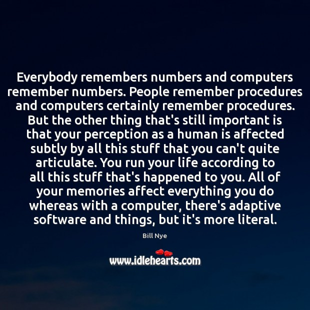 Everybody remembers numbers and computers remember numbers. People remember procedures and computers Bill Nye Picture Quote