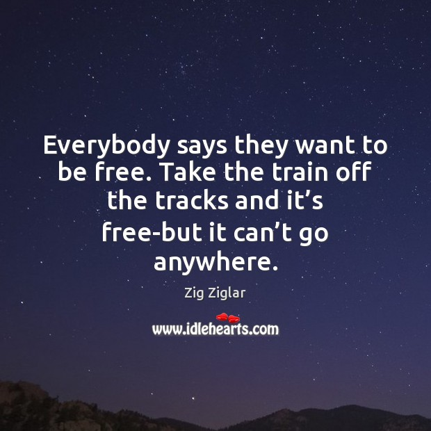 Everybody says they want to be free. Take the train off the Image