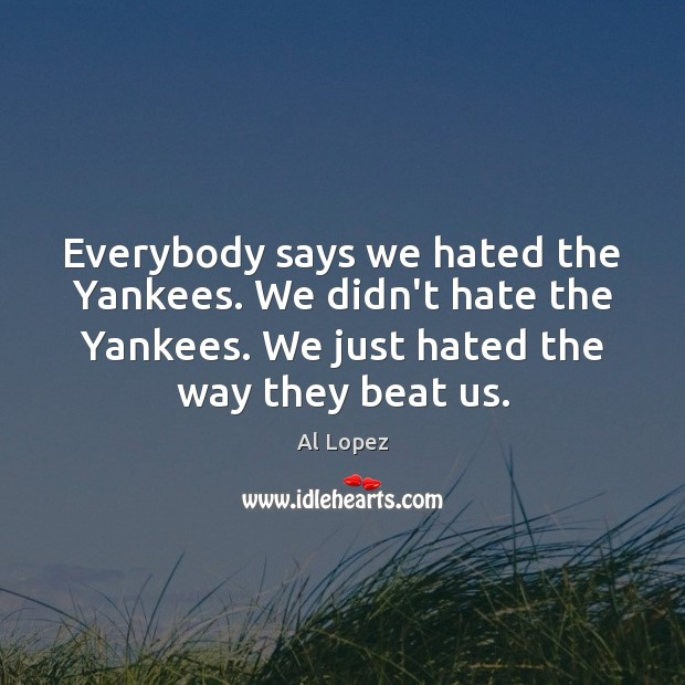 Everybody says we hated the Yankees. We didn't hate the Yankees. We Image