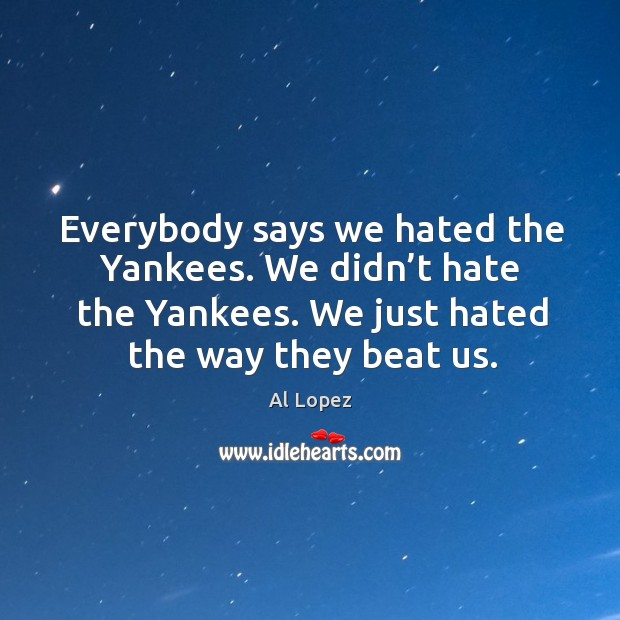 Image, Everybody says we hated the yankees. We didn't hate the yankees. We just hated the way they beat us.