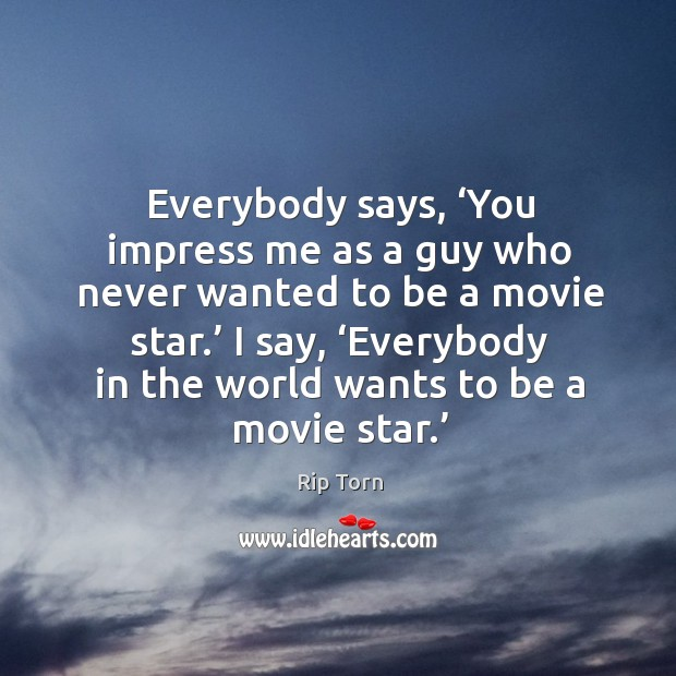 Everybody says, 'you impress me as a guy who never wanted to be a movie star.' Image