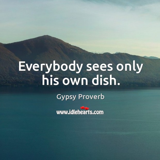 Everybody sees only his own dish. Gypsy Proverbs Image