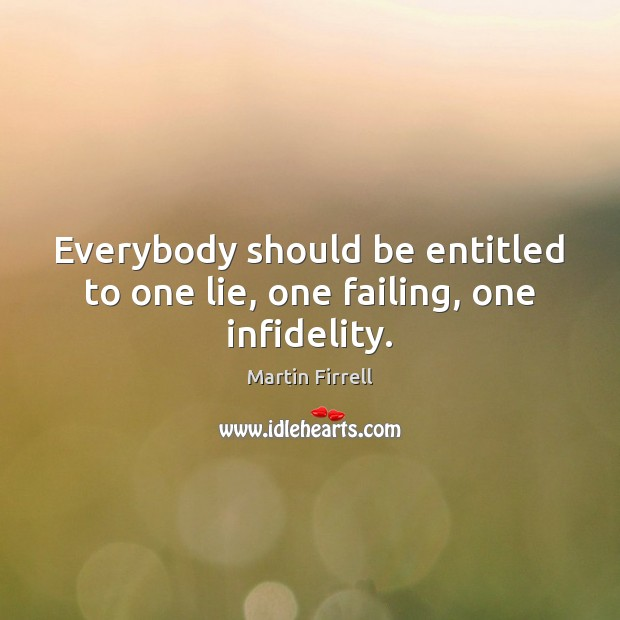 Everybody should be entitled to one lie, one failing, one infidelity. Martin Firrell Picture Quote