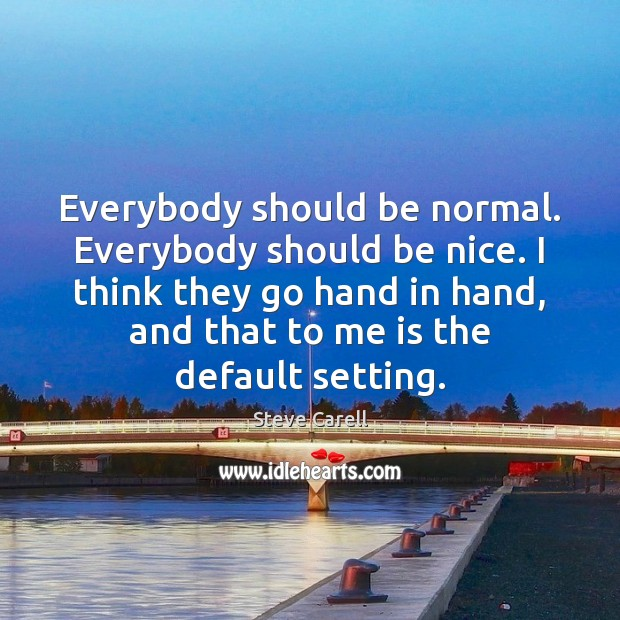 Everybody should be normal. Everybody should be nice. I think they go Be Nice Quotes Image