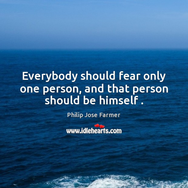 Everybody should fear only one person, and that person should be himself . Image
