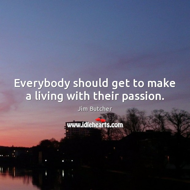 Image, Everybody should get to make a living with their passion.