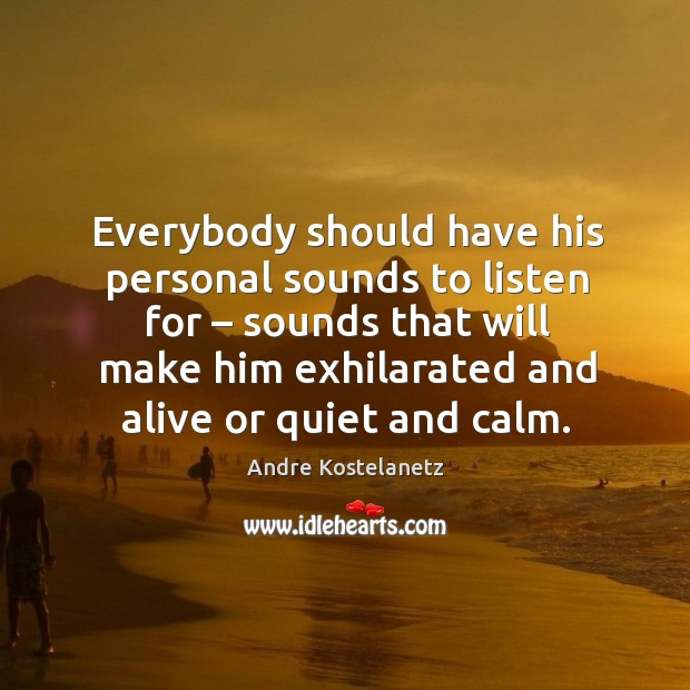 Everybody should have his personal sounds to listen for – sounds that will make him Image