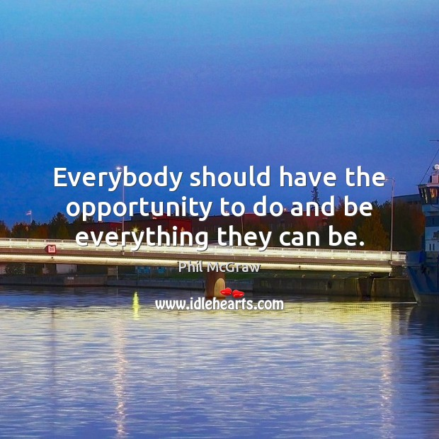Everybody should have the opportunity to do and be everything they can be. Phil McGraw Picture Quote